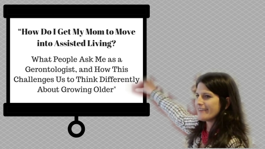"""How Do I Get My Mom to Move into Assisted Living_What People Ask Me as a Gerontologist, and How This Challenges Us to Think Differently About Growing Older_"